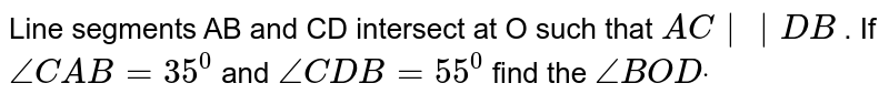 Line segments AB and CD   intersect at O such that `A C||D B` . If `/_C A B=35^0` and `/_C D B=55^0` find the `/_B O Ddot`