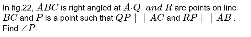 In fig.22, ` A B C` is right angled at `Adot\ Q\ \ a n d\ R` are points on line `B C` and `P` is a point such that `Q P||A C` and `R P||A B` . Find `/_Pdot`