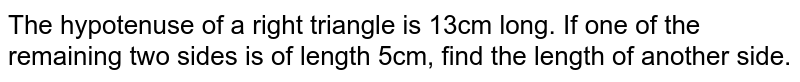 The hypotenuse of a right   triangle is 13cm long. If one of the remaining two sides is of length 5cm,   find the length of another side.