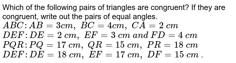 Which of the following   pairs of triangles are congruent? If they are congruent, write out the pairs   of equal angles.  ` A B C : A B=3c m ,\ B C=4c m ,\ C A=2\ c m`  ` D E F : D E=2\ c m ,\ E F=3\ c m\ a n d\ F D=4\ c m`   ` P Q R : P Q=17\ c m ,\ Q R=15\ c m ,\ P R=18\ c m`  ` D E F : D E=18\ c m ,\ E F=17\ c m ,\ D F=15\ c m` .