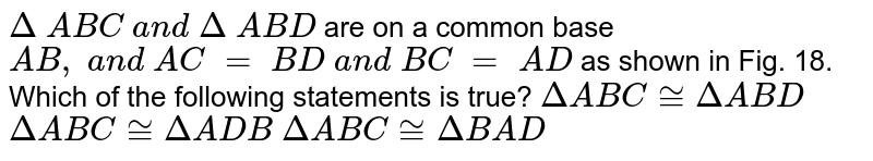 `Delta\ A B C\ a n d\ Delta\ A B D` are on a common base `A B ,\ a n d\ A C\ =\ B D\ a n d\ B C\ =\ A D` as shown in Fig. 18. Which   of the following statements is true?  `DeltaA B C~=DeltaA B D`   `DeltaA B C~=DeltaA D B`   `DeltaA B C~=DeltaB A D`