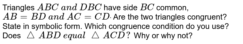 Triangles `A B C\ a n d\ D B C\ ` have side `B C` common, `A B=B D\ a n d\ A C=C Ddot` Are the two triangles   congruent? State in symbolic form. Which congruence condition do you use?   Does`\ /_\ A B D\ e q u a l\ /_\ A C D ?` Why or why not?