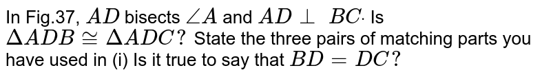 In Fig.37, `A D` bisects `/_A` and `A D_ _\ B Cdot`  Is`DeltaA D B~=DeltaA D C ?`  State the three pairs of   matching parts you have used in (i) Is it true to say that `B D=D C ?`
