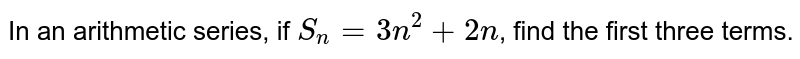 In an arithmetic series, if `S_(n)=3n^(2)+2n`, find the first three terms.