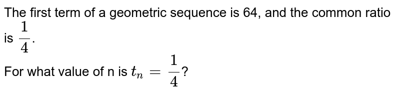 The first term of a geometric sequence is 64, and the common ratio is `(1)/(4)`. <br> For what value of n is `t_(n)=(1)/(4)`?