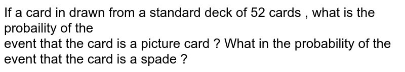 If a card in drawn from a standard deck of 52 cards , what is the probaility of the  <br> event that the card is a picture  card ? What  in the probability  of the event that the card is a spade ?