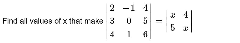 Find all values of x that make `|(2,-1,4),(3,0,5),(4,1,6)|=|(x,4),(5,x)|`