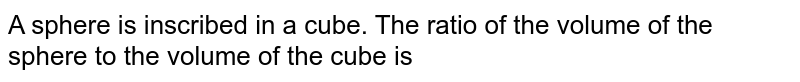 A sphere is inscribed in a cube. The ratio of the volume of the sphere to the volume of the cube is