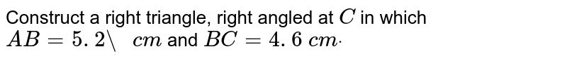 """Construct a right   triangle, right angled at `C` in which `A B=5. 2""""\ """"c m` and `B C=4. 6\ c mdot`"""