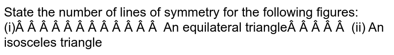 State the number of lines   of symmetry for the following figures: (i)   An equilateral triangle (ii)   An isosceles triangle