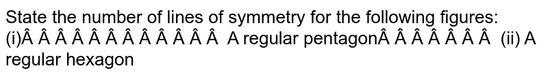 State the number of lines of symmetry for   the following figures: (i)   A regular pentagon (ii) A   regular hexagon