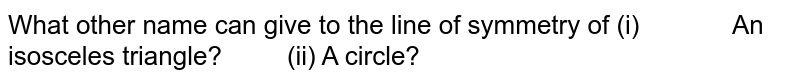 What other name can give   to the line of symmetry of (i)   An isosceles triangle?   (ii) A circle?