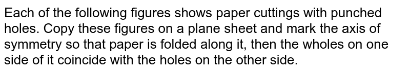 Each of the following   figures shows paper cuttings with punched holes. Copy these figures on a   plane sheet and mark the axis of symmetry so that paper is folded along it, then   the wholes on one side of it coincide with the holes on the other side.