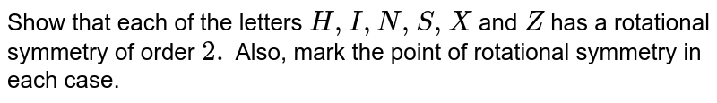 Show that each of the   letters `H , I , N , S , X` and `Z`  has a rotational symmetry of order `2.` Also, mark the point of rotational symmetry   in each case.