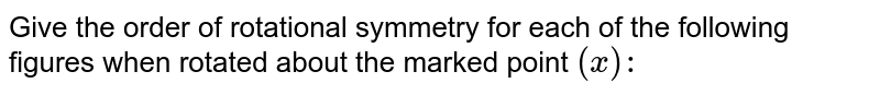 Give the order of   rotational symmetry for each of the following figures when rotated about the   marked point `(x):`