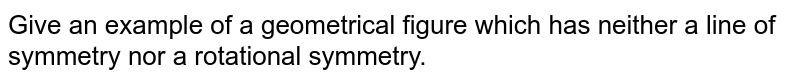 Give an example of a   geometrical figure which has neither a line of symmetry nor a rotational   symmetry.