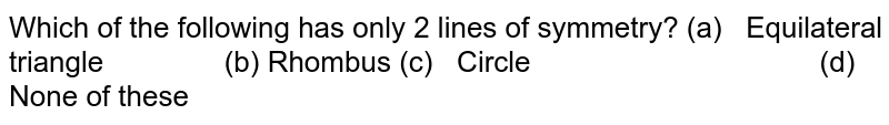 Which of the following has   only 2 lines of symmetry? (a) Equilateral triangle (b) Rhombus (c) Circle (d) None   of these