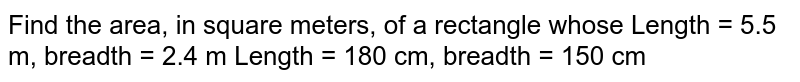Find the area, in square meters, of a   rectangle whose Length = 5.5 m, breadth = 2.4 m Length = 180 cm, breadth = 150 cm
