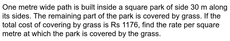 One metre wide path is built inside a square   park of side 30 m along its sides. The remaining part of the park is covered   by grass. If the total cost of covering by grass is Rs 1176, find the rate   per square metre at which the park is covered by the grass.