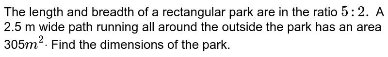 The length and breadth of a rectangular park   are in the ratio `5: 2.` A 2.5 m wide path running all around the   outside the park has an area 305`m^2dot` Find the dimensions of the park.
