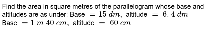 Find the area in square metres of the   parallelogram whose base and altitudes are as under: Base `=15\ d m ,` altitude `=\ 6. 4\ d m`  Base `=1\ m\ 40\ c m ,` altitude `=\ 60\ c m`
