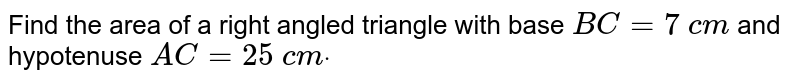 Find the area of a right angled triangle   with base `B C=7\ c m` and hypotenuse `A C=25\ c mdot`