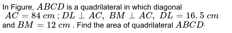 In Figure, `A B C D` is a quadrilateral in which diagonal` A C=84 c m` ; `D L_|_A C , B M_|_A C , D L=16. 5 c m` and `B M=12 c m` . Find the area of quadrilateral `A B C Ddot`