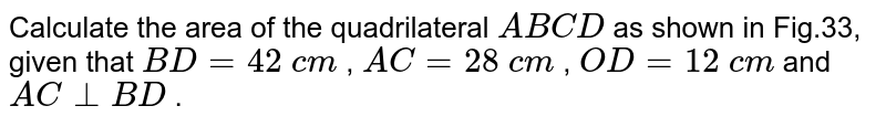 Calculate the area of the quadrilateral `A B C D` as shown in Fig.33, given that `B D=42 c m` , `A C=28 c m` , `O D=12 c m` and `A C_|_B D` .