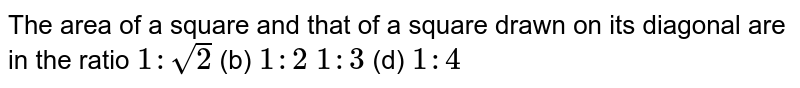 The area of a square and that of a square   drawn on its diagonal are in the ratio `1:sqrt(2)`  (b)   `1:2`  `1:3`  (d) `1:4\ `