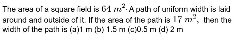 The area of a square field is `64\ m^2dot` A path of uniform width is laid around and   outside of it. If the area of the path is `17\ m^2,` then the width of the path is (a)1 m (b) 1.5 m (c)0.5 m (d) 2 m
