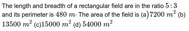 The length and breadth of a rectangular   field are in the ratio `5:3\ ` and its perimeter is `480\ mdot` The area of the field is (a`)7200\ m^2`  (b) `13500\ m^2`  (c)`15000\ m^2`  (d) `54000\ m^2`