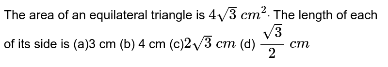 The area of an equilateral triangle is `4sqrt(3) c m^2dot ` The length of each of its side is  (a)3 cm (b) 4 cm (c)`2sqrt(3) c m`  (d) `(sqrt(3))/2 c m`