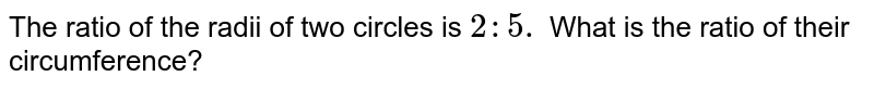The ratio of the radii of two circles is `2: 5.` What is the ratio of their circumference?