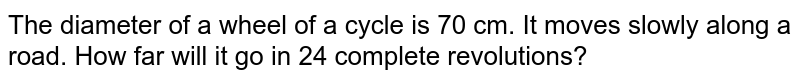 The diameter of a wheel of a cycle is 70 cm.   It moves slowly along a road. How far will it go in 24 complete revolutions?