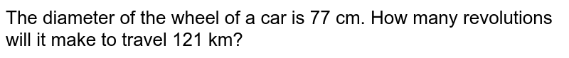 The diameter of the wheel of a car is 77 cm.   How many revolutions will it make to travel 121 km?