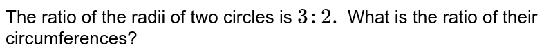 The ratio of the radii of two circles is `3: 2.` What is the ratio of their circumferences?