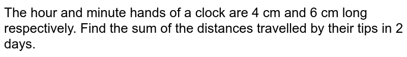The hour and minute hands of a clock are 4   cm and 6 cm long respectively. Find the sum of the distances travelled by   their tips in 2 days.