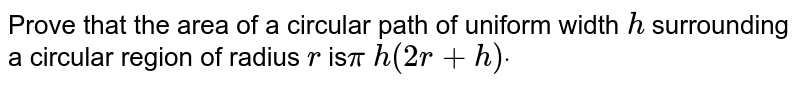 Prove that the area of a circular path of   uniform width `h` surrounding a circular region of radius `r` is`pi\ h(2r+h)dot`
