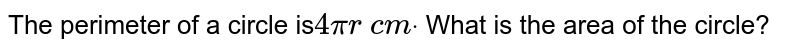 The perimeter of a circle is`4pir\ c mdot` What is the area of the circle?
