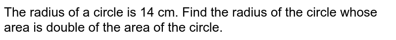 The radius of a circle is 14 cm. Find the   radius of the circle whose area is double of the area of the circle.