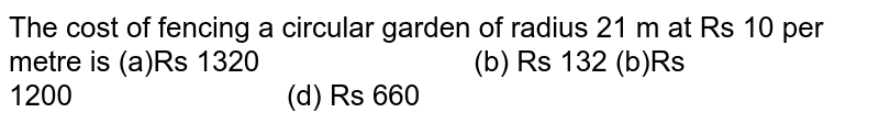 The cost of fencing a circular garden of   radius 21 m at Rs 10 per metre is (a)Rs 1320 (b) Rs 132 (b)Rs 1200 (d) Rs 660
