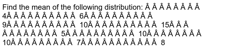Find the mean of the   following distribution:      4 6 9 10 15       5 10 10 7 8