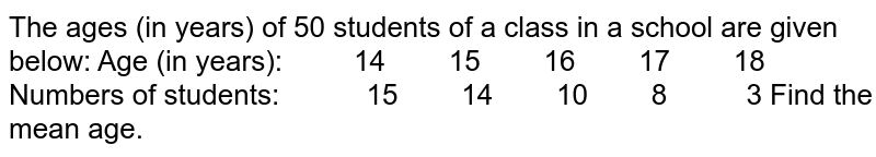 The ages (in years) of 50   students of a class in a school are given below: Age (in years): 14  15    16    17  18 Numbers of students:    15    14    10  8    3 Find the mean age.