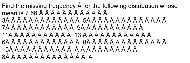 Find the missing frequency     for   the following distribution whose mean is 7.68      3 5 7 9 11 13      6 8 15      8 4