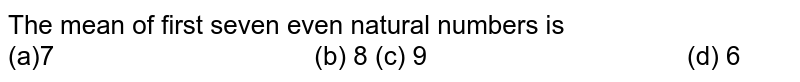 The mean of first seven   even natural numbers is (a)7 (b) 8 (c) 9 (d)   6