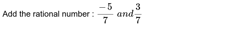 Add the rational number : `(-5)/7\ a n d3/7`