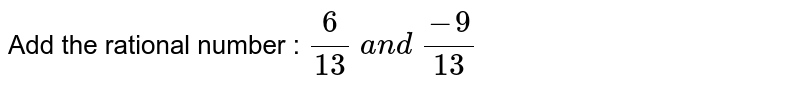 Add the rational number : `6/(13)\ a n d\ (-9)/(13)`