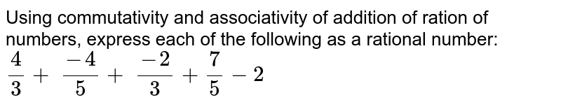 Using commutativity and associativity of addition of ration of   numbers, express each of the following as a rational number: `4/3+\ (-4)/5+\ (-2)/3+7/5-2`