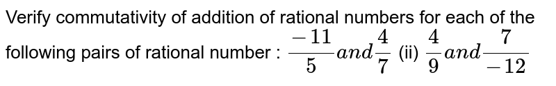 Verify commutativity of addition of rational   numbers for each of the following pairs of rational number :  `(-11)/5a n d4/7`    (ii) `4/9a n d7/(-12)`