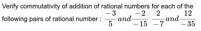 Verify commutativity of addition of rational   numbers for each of the following pairs of rational number :  `(-3)/5a n d(-2)/(-15)`      `2/(-7)a n d(12)/(-35)`